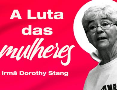 Mês da Mulher: A luta das mulheres – Irmã Dorothy Stang